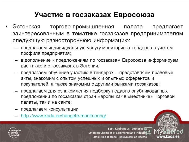 Участие в госзаказах Евросоюза Эстонская торгово-промышленная палата предлагает заинтересованным в тематике госзаказов предпринимателям следующую разностороннюю информацию: –предлагаем индивидуальную услугу мониторинга тендеров с учетом профиля предп
