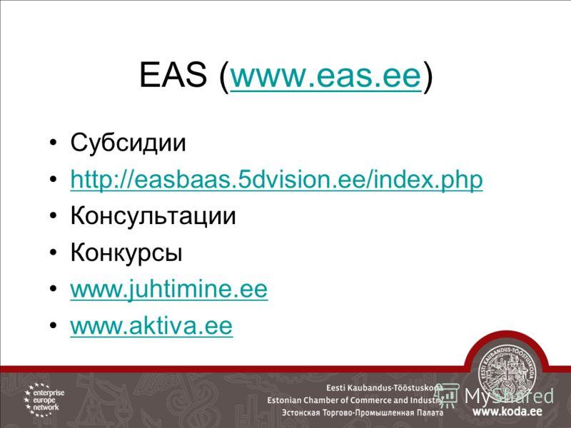 EAS (www.eas.ee)www.eas.ee Субсидии http://easbaas.5dvision.ee/index.php Консультации Конкурсы www.juhtimine.ee www.aktiva.ee