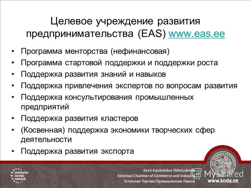 Целевое учреждение развития предпринимательства (EAS) www.eas.eewww.eas.ee Программа менторства (нефинансовая) Программа стартовой поддержки и поддержки роста Поддержка развития знаний и навыков Поддержка привлечения экспертов по вопросам развития По