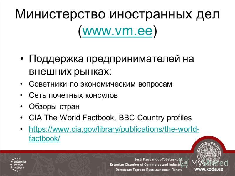 Министерство иностранных дел (www.vm.ee)www.vm.ee Поддержка предпринимателей на внешних рынках: Советники по экономическим вопросам Сеть почетных консулов Обзоры стран CIA The World Factbook, BBC Country profiles https://www.cia.gov/library/publicati