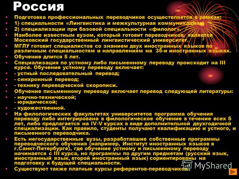 Россия Подготовка профессиональных переводчиков осуществляется в рамках: 1) специальности «Лингвистика и межкультурная коммуникация»; 2) специализации при базовой специальности «филолог». Наиболее известным вузом, который готовит переводчиков, являет