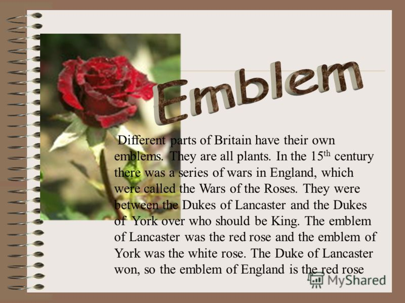 Different parts of Britain have their own emblems. They are all plants. In the 15 th century there was a series of wars in England, which were called the Wars of the Roses. They were between the Dukes of Lancaster and the Dukes of York over who shoul