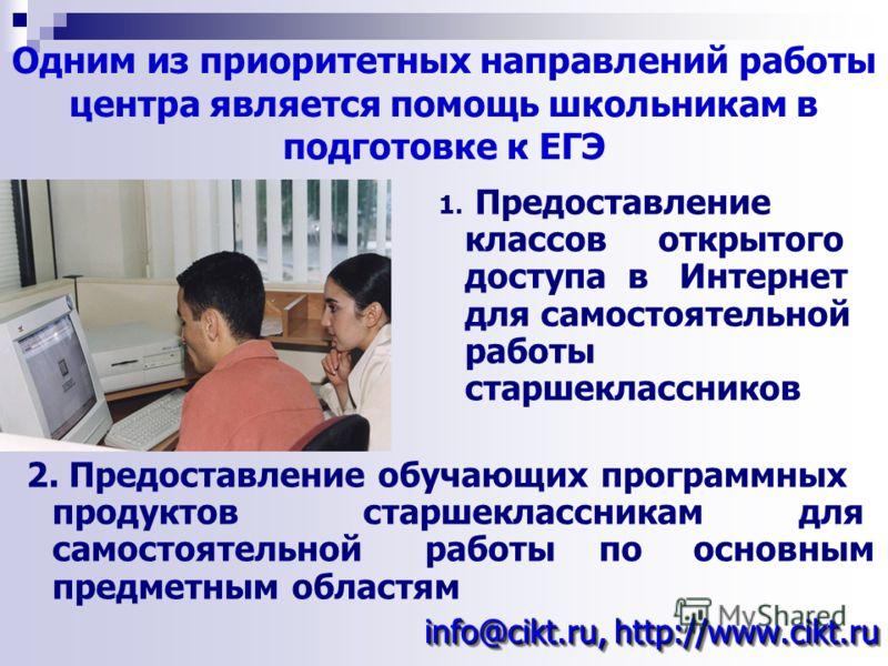 Одним из приоритетных направлений работы центра является помощь школьникам в подготовке к ЕГЭ info@cikt.ru, http://www.cikt.ru 1. Предоставление классов открытого доступа в Интернет для самостоятельной работы старшеклассников 2. Предоставление обучаю