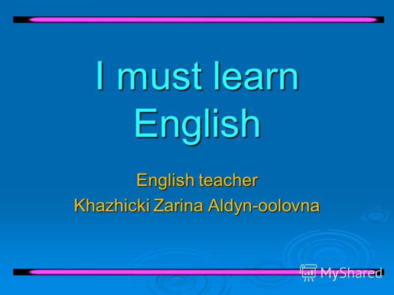I must learn English English teacher Khazhicki Zarina Aldyn-oolovna