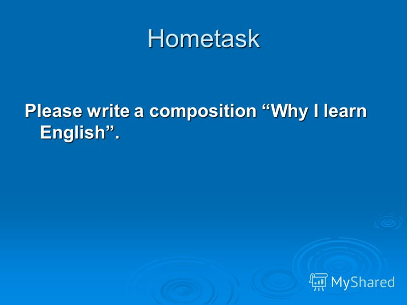 Hometask Please write a composition Why I learn English.