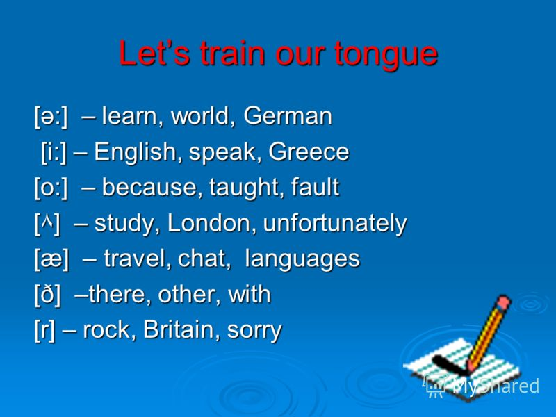 Lets train our tongue [ә:] – learn, world, German [i:] – English, speak, Greece [i:] – English, speak, Greece [o:] – because, taught, fault [۸] – study, London, unfortunately [æ] – travel, chat, languages [ð] –there, other, with [r] – rock, Britain,