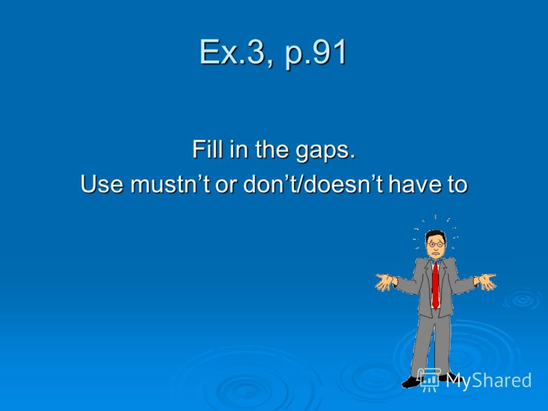 Ex.3, p.91 Fill in the gaps. Use mustnt or dont/doesnt have to