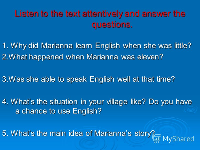 Listen to the text attentively and answer the questions. 1. Why did Marianna learn English when she was little? 2.What happened when Marianna was eleven? 3.Was she able to speak English well at that time? 4. Whats the situation in your village like?