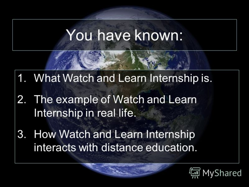 You have known: 1.What Watch and Learn Internship is. 2.The example of Watch and Learn Internship in real life. 3.How Watch and Learn Internship interacts with distance education.
