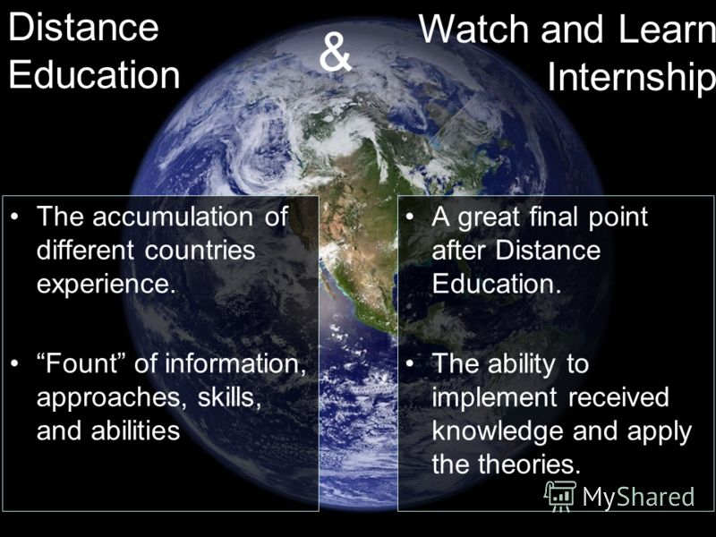 The accumulation of different countries experience. Fount of information, approaches, skills, and abilities A great final point after Distance Education. The ability to implement received knowledge and apply the theories. Distance Education Watch and