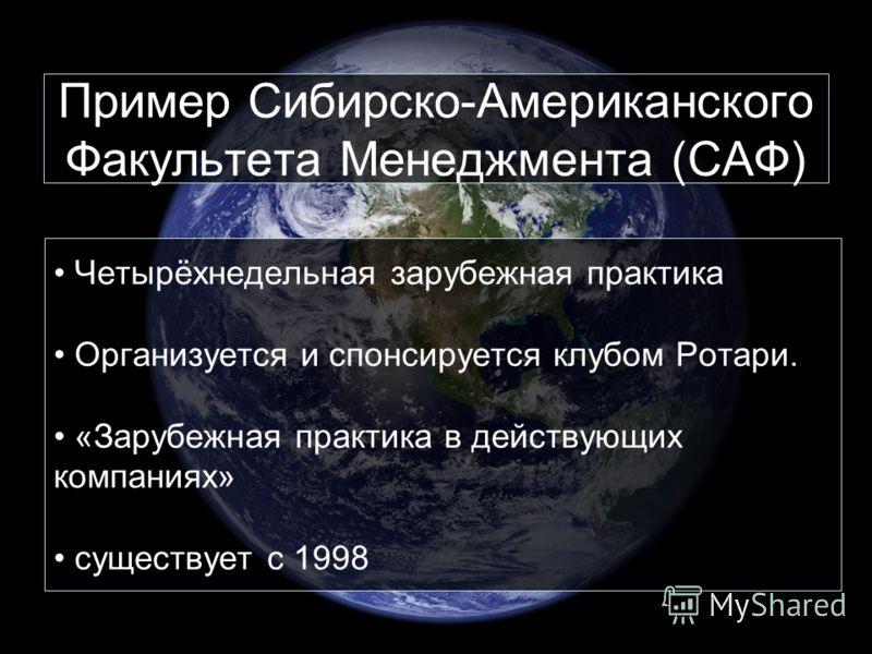 Пример Сибирско-Американского Факультета Менеджмента (САФ) Четырёхнедельная зарубежная практика Организуется и спонсируется клубом Ротари. «Зарубежная практика в действующих компаниях» существует с 1998