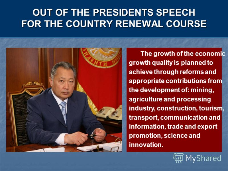 OUT OF THE PRESIDENTS SPEECH FOR THE COUNTRY RENEWAL COURSE The growth of the economic growth quality is planned to achieve through reforms and appropriate contributions from the development of: mining, agriculture and processing industry, constructi