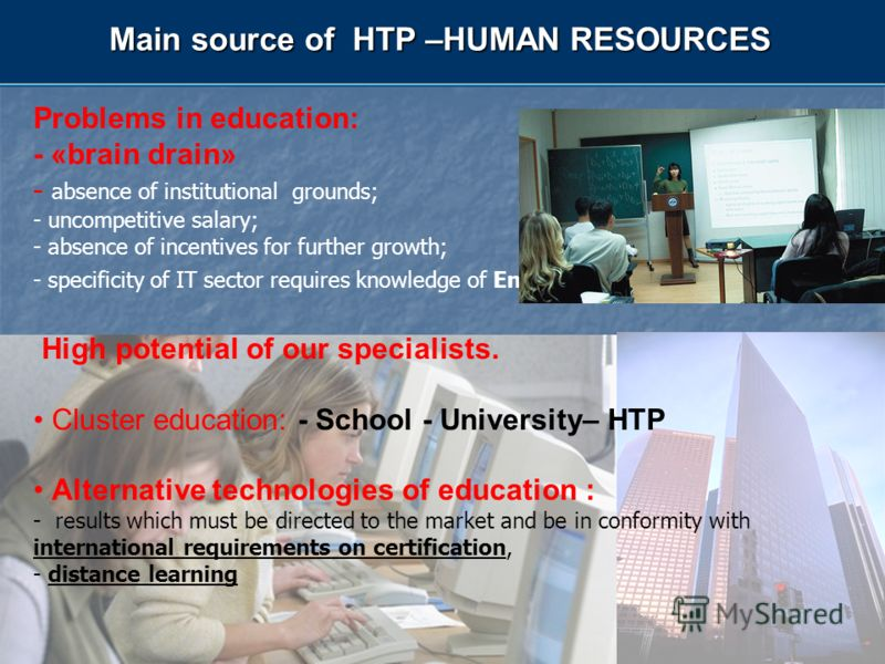 Main source of HTP –HUMAN RESOURCES Problems in education: - «brain drain» - absence of institutional grounds; - uncompetitive salary; - absence of incentives for further growth; - specificity of IT sector requires knowledge of English language up to