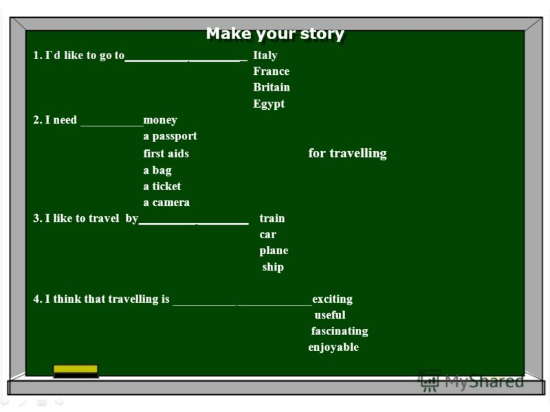 Make your story 1. I`d like to go to__________ ________ Italy France Britain Egypt 2. I need __________money a passport first aids for travelling a bag a ticket a camera 3. I like to travel by_________________ train car plane ship 4. I think that tra