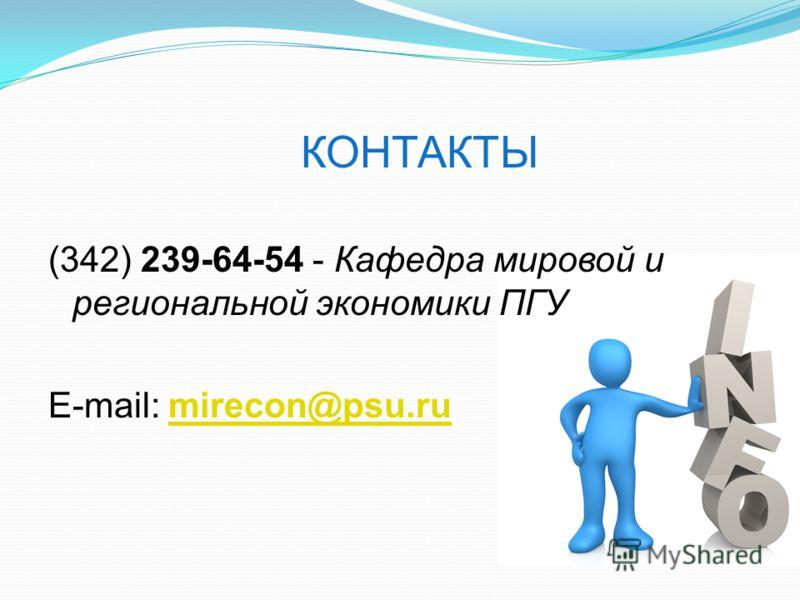 КОНТАКТЫ (342) 239-64-54 - Кафедра мировой и региональной экономики ПГУ E-mail: mirecon@psu.rumirecon@psu.ru