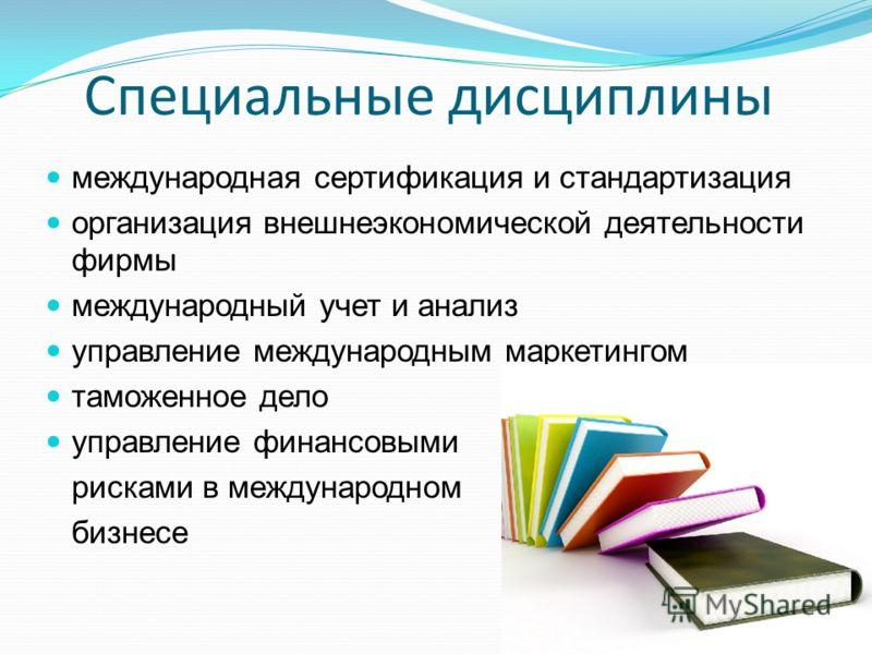 Специальные дисциплины международная сертификация и стандартизация организация внешнеэкономической деятельности фирмы международный учет и анализ управление международным маркетингом таможенное дело управление финансовыми рисками в международном бизн