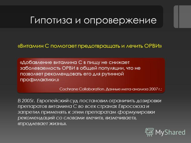 Гипотиза и опровержение «Витамин С помогает предотвращать и лечить ОРВИ» В 2005г. Европейский суд постановил ограничить дозировки препаратов витамина С во всех странах Евросоюза и запретил применять к этим препаратам формулировки рекомендаций со слов
