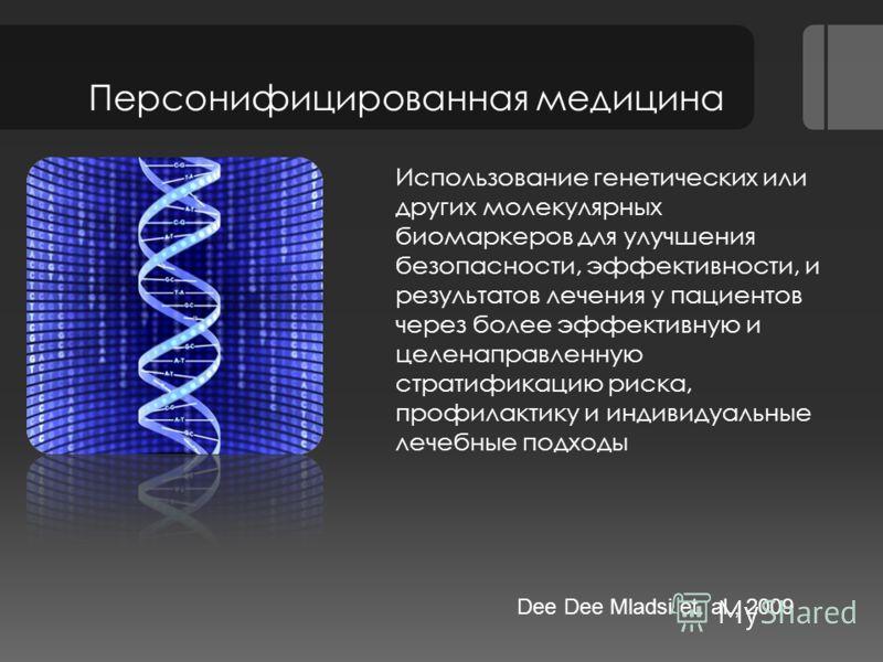 Персонифицированная медицина Использование генетических или других молекулярных биомаркеров для улучшения безопасности, эффективности, и результатов лечения у пациентов через более эффективную и целенаправленную стратификацию риска, профилактику и ин