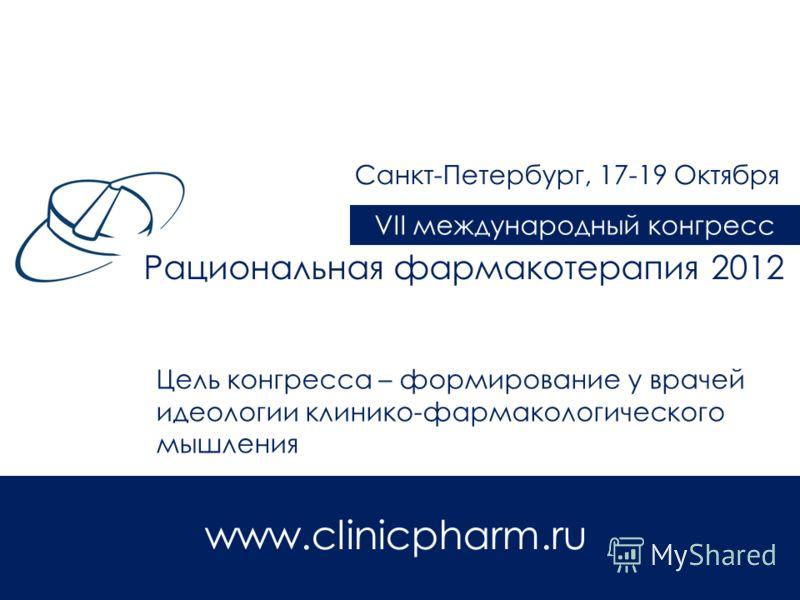 Цель конгресса – формирование у врачей идеологии клинико-фармакологического мышления Рациональная фармакотерапия 2012 VII международный конгресс Санкт-Петербург, 17-19 Октября www.clinicpharm.ru