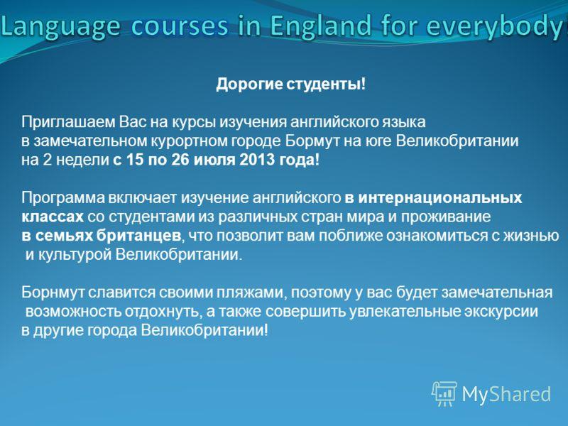 Дорогие студенты! Приглашаем Вас на курсы изучения английского языка в замечательном курортном городе Бормут на юге Великобритании на 2 недели с 15 по 26 июля 2013 года! Программа включает изучение английского в интернациональных классах со студентам