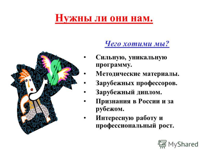 Нужны ли они нам. Чего хотими мы? Сильную, уникальную программу. Методические материалы. Зарубежных профессоров. Зарубежный диплом. Признания в России и за рубежом. Интересную работу и профессиональный рост.