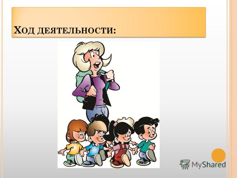 Х ОД ДЕЯТЕЛЬНОСТИ :