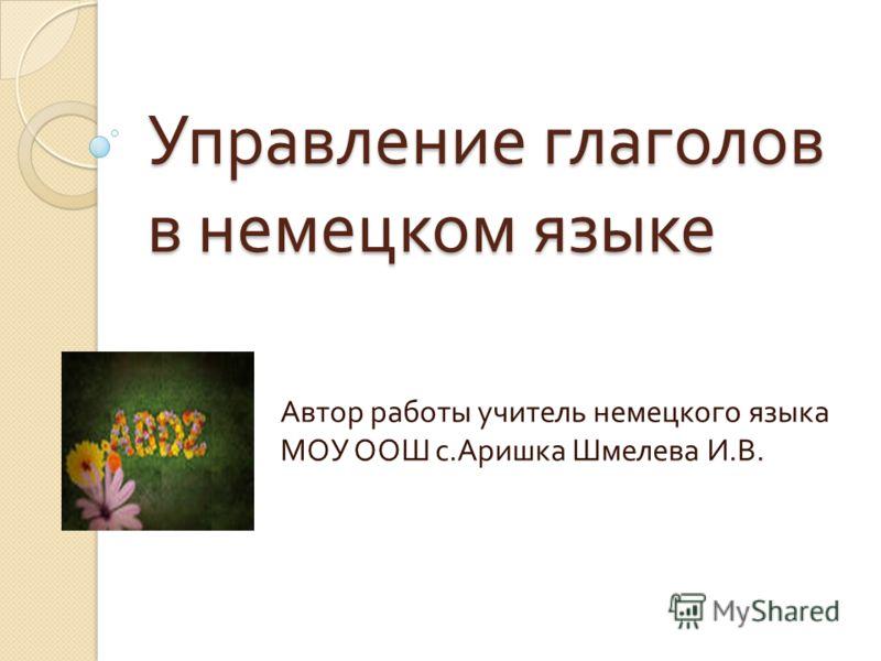 Управление глаголов в немецком языке Автор работы учитель немецкого языка МОУ ООШ с. Аришка Шмелева И. В.