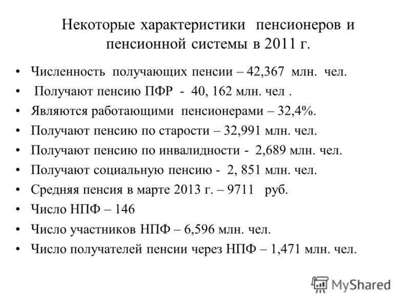 Некоторые характеристики пенсионеров и пенсионной системы в 2011 г. Численность получающих пенсии – 42,367 млн. чел. Получают пенсию ПФР - 40, 162 млн. чел. Являются работающими пенсионерами – 32,4%. Получают пенсию по старости – 32,991 млн. чел. Пол