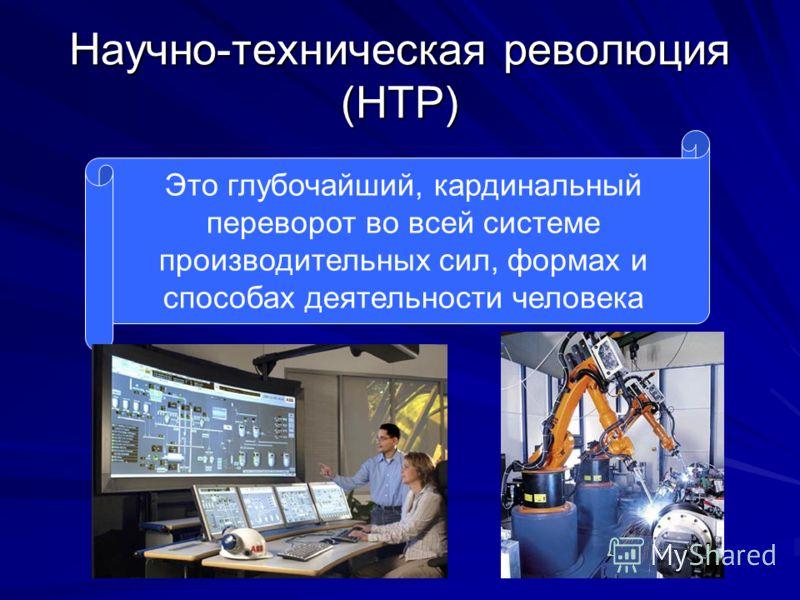 Научно-техническая революция (НТР) Это глубочайший, кардинальный переворот во всей системе производительных сил, формах и способах деятельности человека
