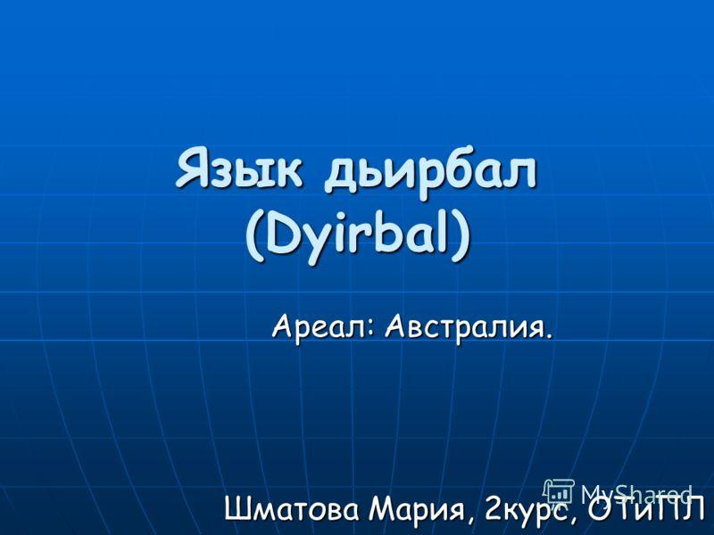 Язык дьирбал (Dyirbal) Ареал: Австралия. Шматова Мария, 2курс, ОТиПЛ