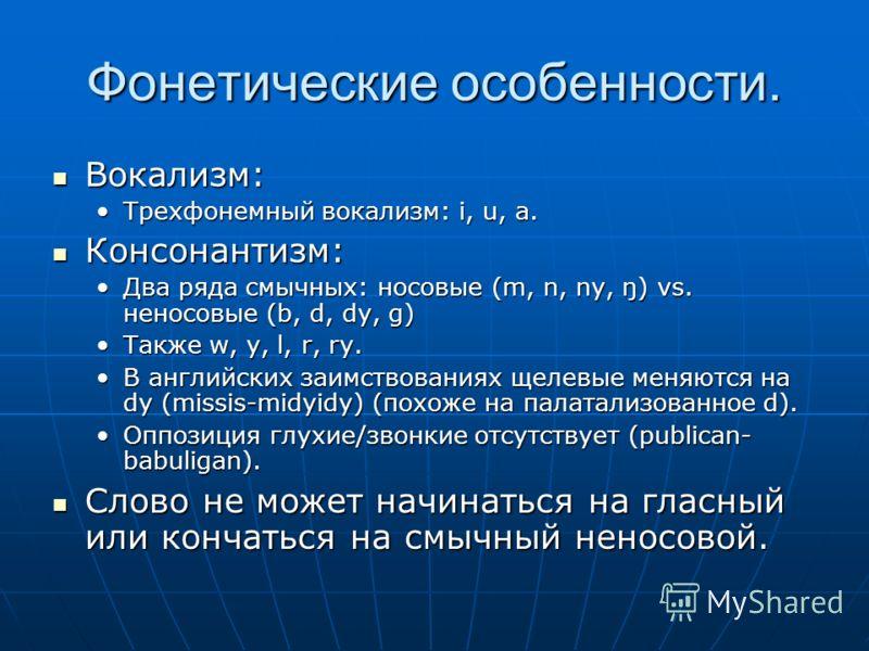 Фонетические особенности. Вокализм: Вокализм: Трехфонемный вокализм: i, u, a.Трехфонемный вокализм: i, u, a. Консонантизм: Консонантизм: Два ряда смычных: носовые (m, n, ny, ŋ) vs. неносовые (b, d, dy, g)Два ряда смычных: носовые (m, n, ny, ŋ) vs. не