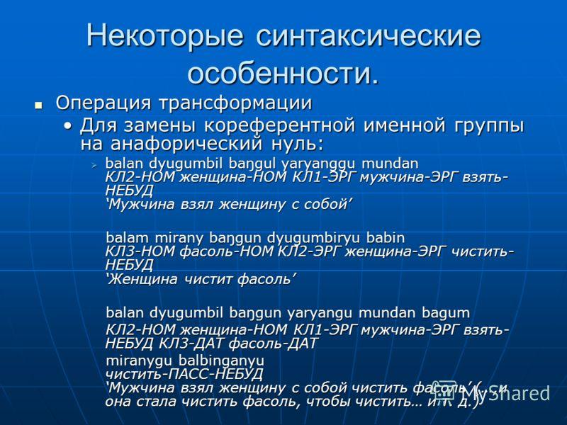 Некоторые синтаксические особенности. Операция трансформации Операция трансформации Для замены кореферентной именной группы на анафорический нуль:Для замены кореферентной именной группы на анафорический нуль: balan dyugumbil baŋgul yaryanggu mundan К