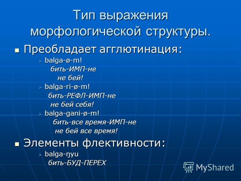 Тип выражения морфологической структуры. Преобладает агглютинация: Преобладает агглютинация: balga-ø-m! balga-ø-m! бить-ИМП-не бить-ИМП-не не бей! не бей! balga-ri-ø-m! balga-ri-ø-m! бить-РЕФЛ-ИМП-не бить-РЕФЛ-ИМП-не не бей себя! не бей себя! balga-g