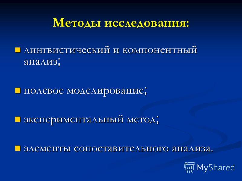 Методы исследования: лингвистический и компонентный анализ ; лингвистический и компонентный анализ ; полевое моделирование ; полевое моделирование ; экспериментальный метод ; экспериментальный метод ; элементы сопоставительного анализа. элементы сопо