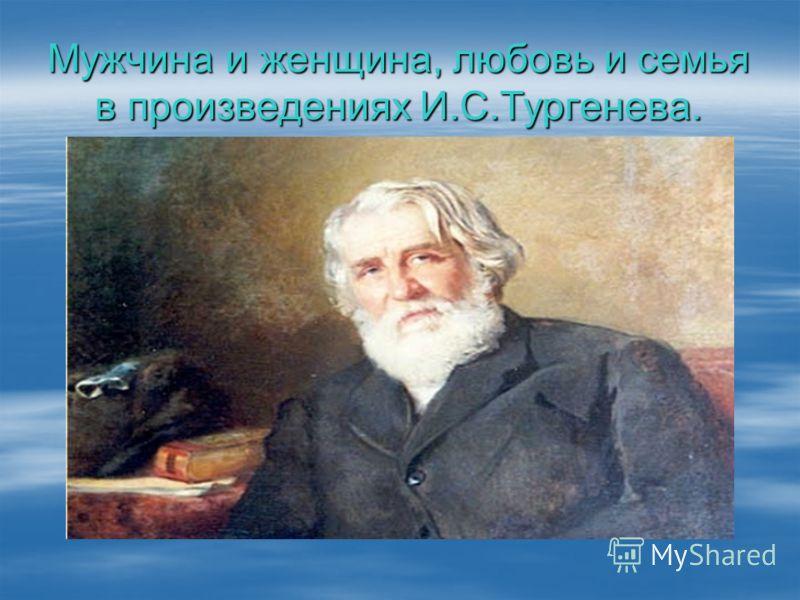 Мужчина и женщина, любовь и семья в произведениях И.С.Тургенева.