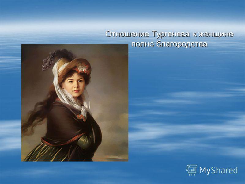 Отношение Тургенева к женщине полно благородства