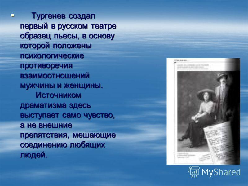 Тургенев создал первый в русском театре образец пьесы, в основу которой положены психологические противоречия взаимоотношений мужчины и женщины. Источником драматизма здесь выступает само чувство, а не внешние препятствия, мешающие соединению любящих