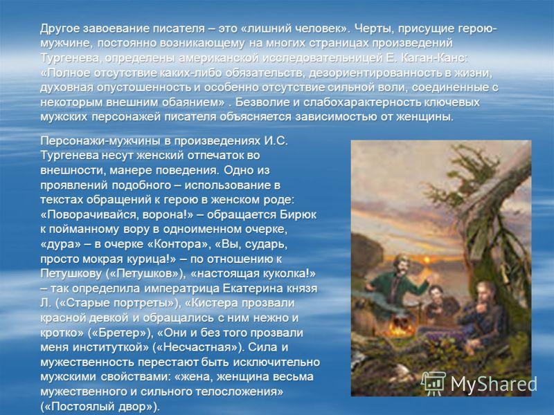 Другое завоевание писателя – это «лишний человек». Черты, присущие герою- мужчине, постоянно возникающему на многих страницах произведений Тургенева, определены американской исследовательницей Е. Каган-Канс: «Полное отсутствие каких-либо обязательств