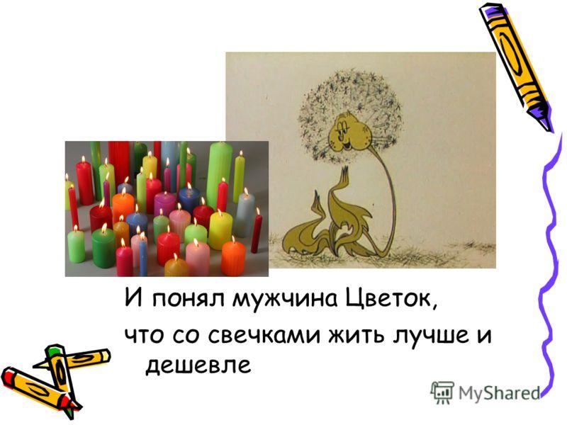 И понял мужчина Цветок, что со свечками жить лучше и дешевле