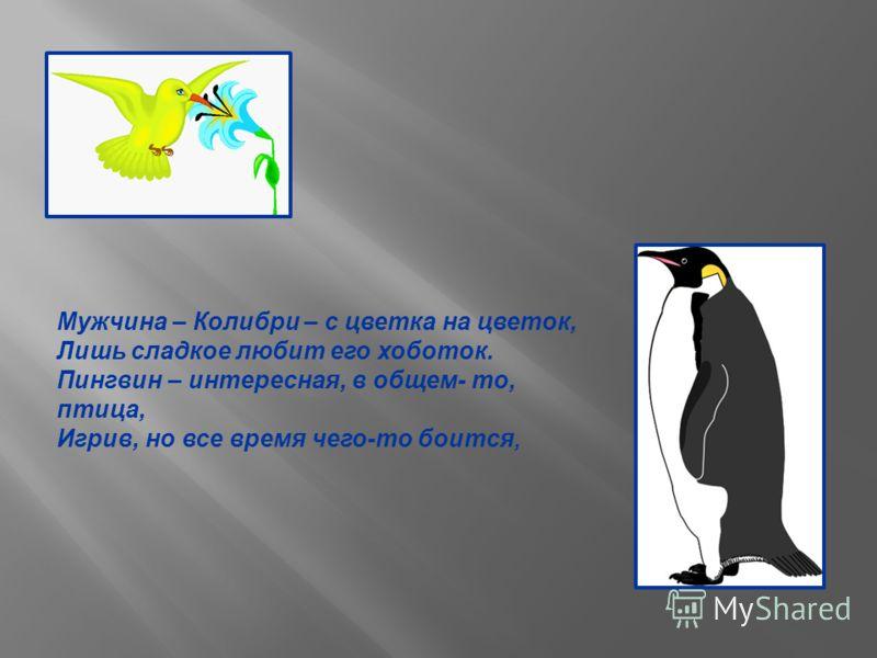 Мужчина – Колибри – с цветка на цветок, Лишь сладкое любит его хоботок. Пингвин – интересная, в общем- то, птица, Игрив, но все время чего-то боится,