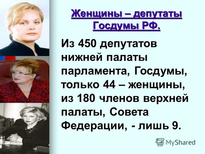 Женщины – депутаты Госдумы РФ. Из 450 депутатов нижней палаты парламента, Госдумы, только 44 – женщины, из 180 членов верхней палаты, Совета Федерации, - лишь 9.