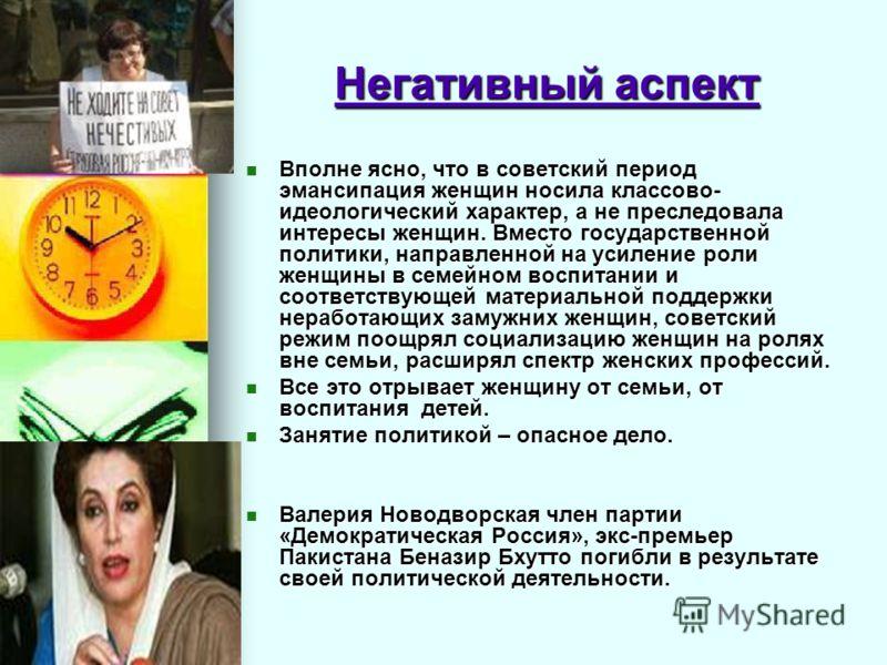 Негативный аспект Вполне ясно, что в советский период эмансипация женщин носила классово- идеологический характер, а не преследовала интересы женщин. Вместо государственной политики, направленной на усиление роли женщины в семейном воспитании и соотв