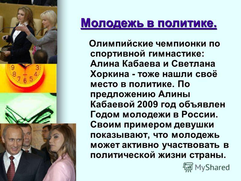 Молодежь в политике. Олимпийские чемпионки по спортивной гимнастике: Алина Кабаева и Светлана Хоркина - тоже нашли своё место в политике. По предложению Алины Кабаевой 2009 год объявлен Годом молодежи в России. Своим примером девушки показывают, что
