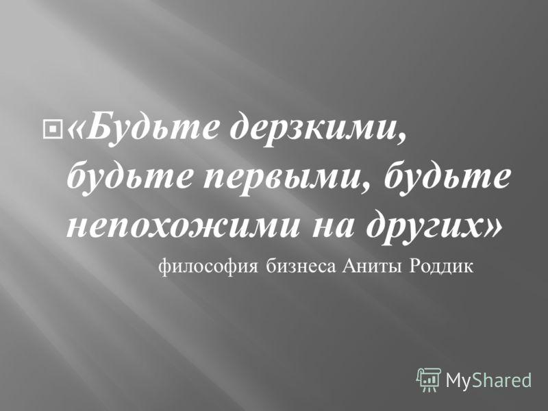 « Будьте дерзкими, будьте первыми, будьте непохожими на других » философия бизнеса Аниты Роддик