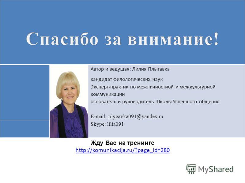 Автор и ведущая: Лилия Плыгавка кандидат филологических наук Эксперт-практик по межличностной и межкультурной коммуникации основатель и руководитель Школы Успешного общения E-mail: plygavka091@yandex.ru Skype: lilia091 Жду Вас на тренинге http://komu