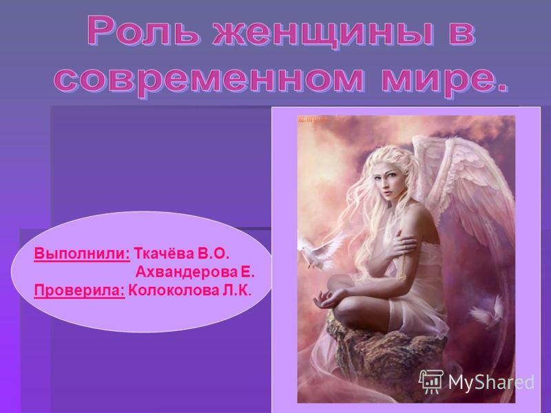 Выполнили: Ткачёва В.О. Ахвандерова Е. Проверила: Колоколова Л.К.