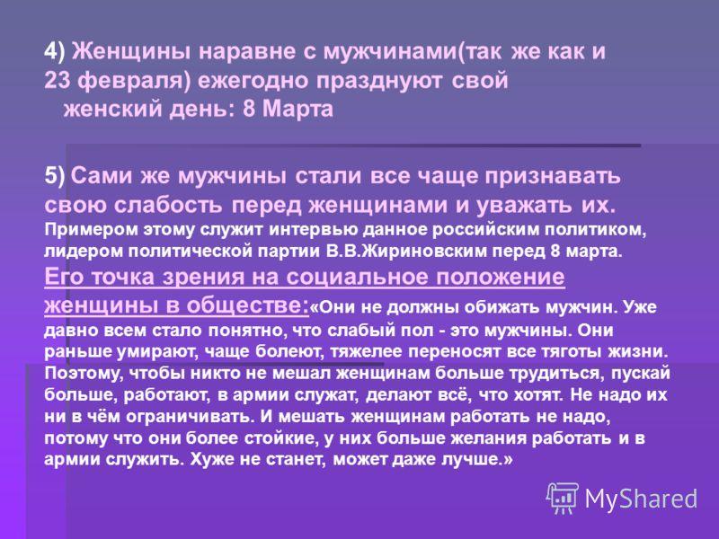 4) Женщины наравне с мужчинами(так же как и 23 февраля) ежегодно празднуют свой женский день: 8 Марта 5) Сами же мужчины стали все чаще признавать свою слабость перед женщинами и уважать их. Примером этому служит интервью данное российским политиком,
