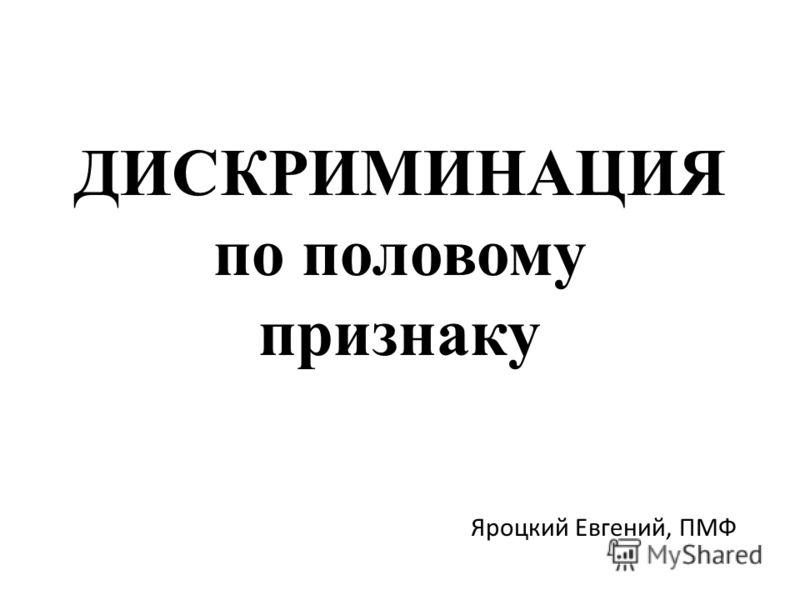 ДИСКРИМИНАЦИЯ по половому признаку Яроцкий Евгений, ПМФ
