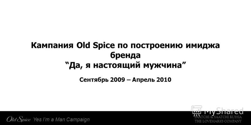 SAATCHI & SAATCHI RUSSIA THE LOVEMARKS COMPANY Yes Im a Man Campaign Кампания Old Spice по построению имиджа бренда Да, я настоящий мужчина Сентябрь 2009 – Апрель 2010