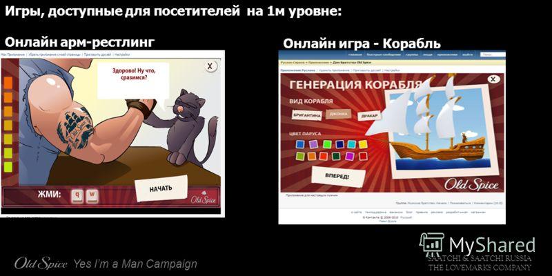 SAATCHI & SAATCHI RUSSIA THE LOVEMARKS COMPANY Yes Im a Man Campaign Игры, доступные для посетителей на 1м уровне: Онлайн арм-рестлинг Онлайн игра - Корабль